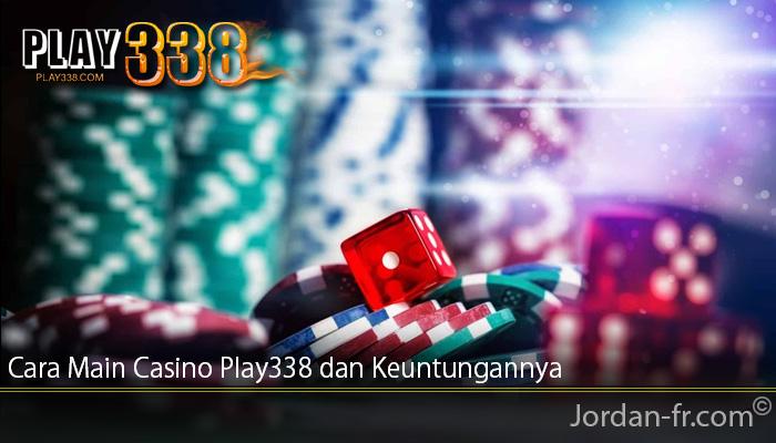Cara Main Casino Play338 dan Keuntungannya
