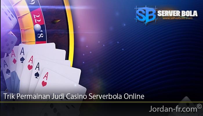 Trik Permainan Judi Casino Serverbola Online