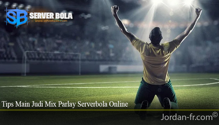 Tips Main Judi Mix Parlay Serverbola Online