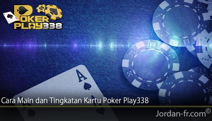 Cara Main dan Tingkatan Kartu Poker Play338