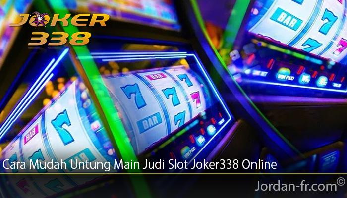 Cara Mudah Untung Main Judi Slot Joker338 Online