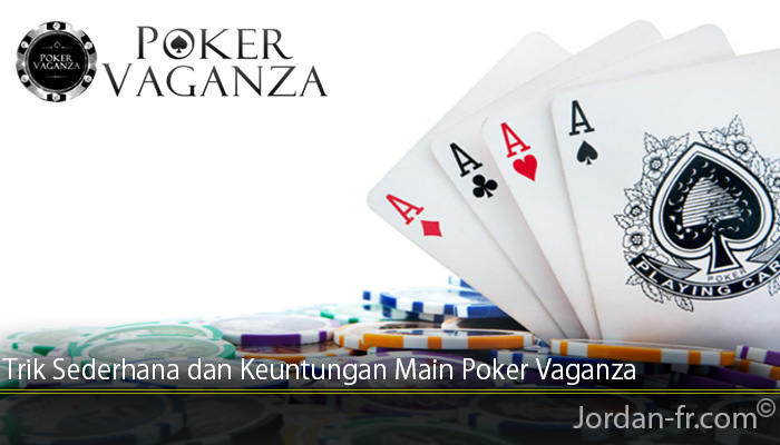 Trik Sederhana dan Keuntungan Main Poker Vaganza