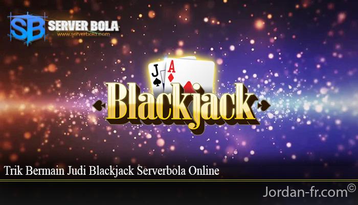 Trik Bermain Judi Blackjack Serverbola Online